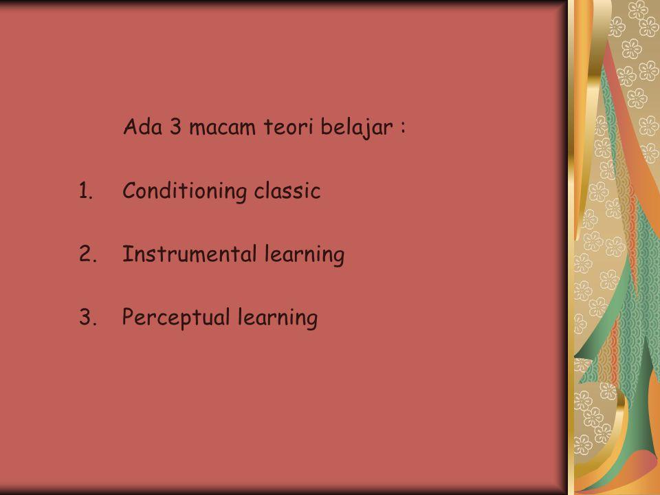 Ada 3 macam teori belajar : 1.Conditioning classic 2.Instrumental learning 3.Perceptual learning