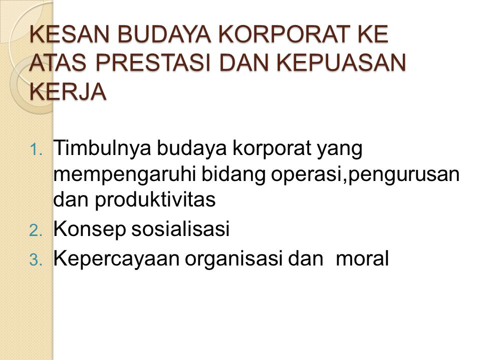 KESAN BUDAYA KORPORAT KE ATAS PRESTASI DAN KEPUASAN KERJA 1. Timbulnya budaya korporat yang mempengaruhi bidang operasi,pengurusan dan produktivitas 2