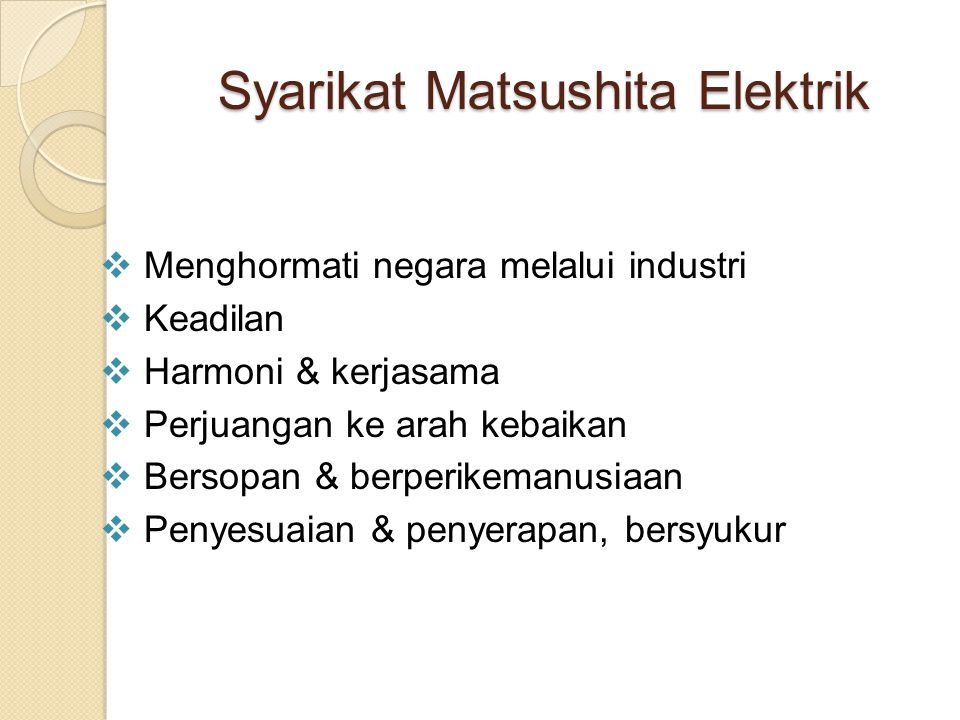 Syarikat Matsushita Elektrik  Menghormati negara melalui industri  Keadilan  Harmoni & kerjasama  Perjuangan ke arah kebaikan  Bersopan & berperi