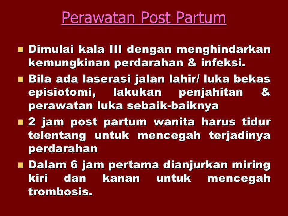 Perawatan Post Partum Dimulai kala III dengan menghindarkan kemungkinan perdarahan & infeksi. Dimulai kala III dengan menghindarkan kemungkinan perdar