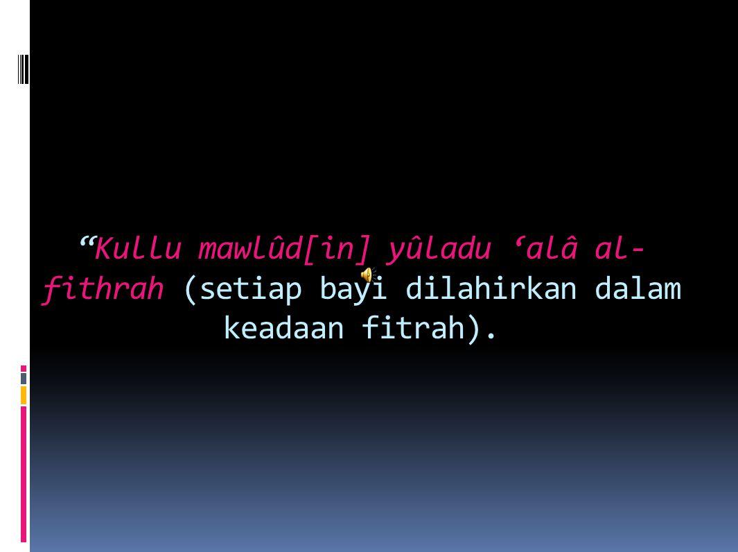 """""""Kullu mawlûd[in] yûladu 'alâ al- fithrah (setiap bayi dilahirkan dalam keadaan fitrah)."""