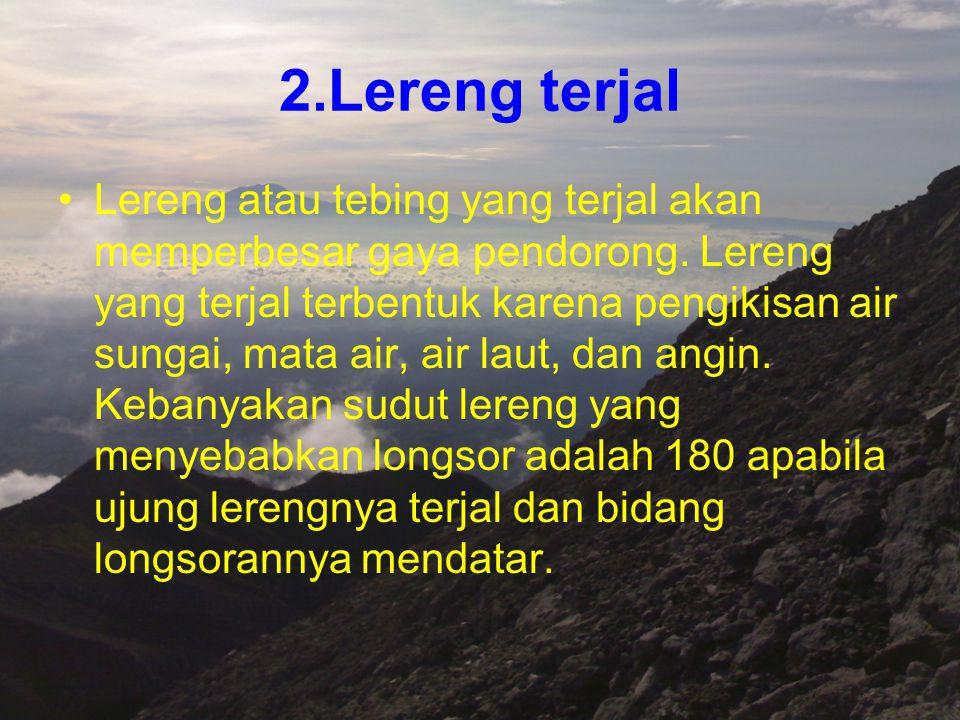 2.Lereng terjal Lereng atau tebing yang terjal akan memperbesar gaya pendorong. Lereng yang terjal terbentuk karena pengikisan air sungai, mata air, a