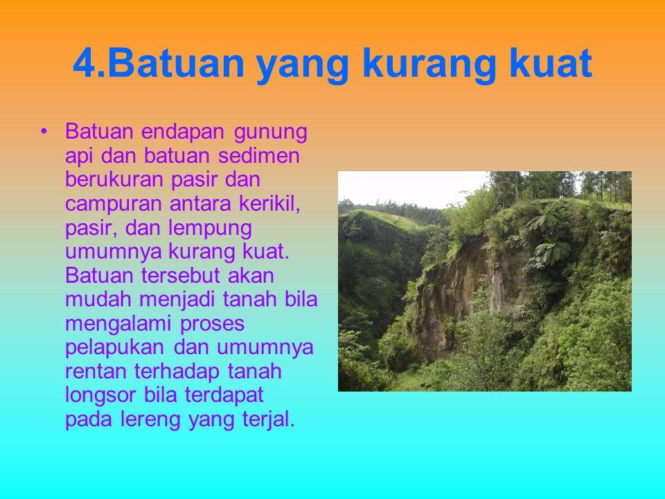4.Batuan yang kurang kuat Batuan endapan gunung api dan batuan sedimen berukuran pasir dan campuran antara kerikil, pasir, dan lempung umumnya kurang