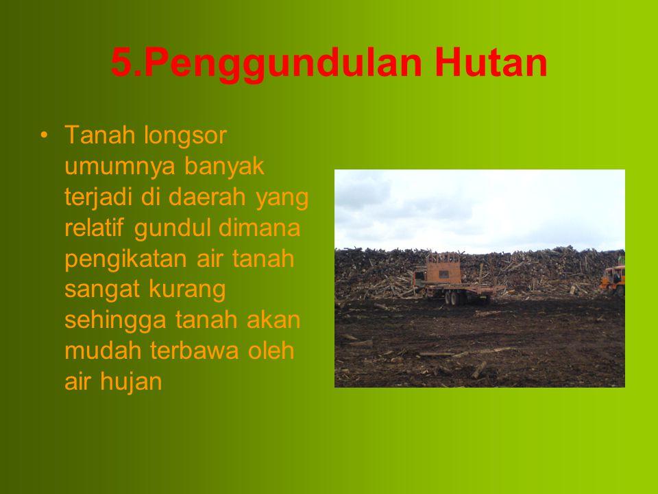 5.Penggundulan Hutan Tanah longsor umumnya banyak terjadi di daerah yang relatif gundul dimana pengikatan air tanah sangat kurang sehingga tanah akan