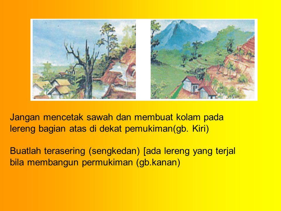 Jangan mencetak sawah dan membuat kolam pada lereng bagian atas di dekat pemukiman(gb. Kiri) Buatlah terasering (sengkedan) [ada lereng yang terjal bi