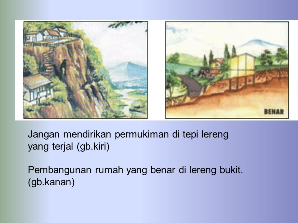 Jangan mendirikan permukiman di tepi lereng yang terjal (gb.kiri) Pembangunan rumah yang benar di lereng bukit. (gb.kanan)