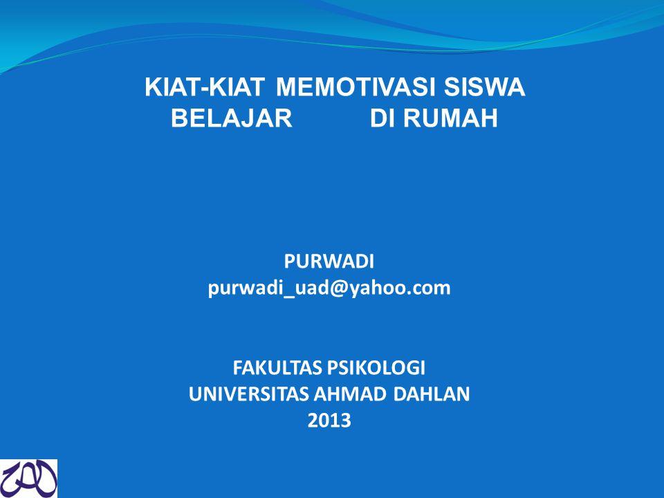 KIAT-KIAT MEMOTIVASI SISWA BELAJAR DI RUMAH PURWADI purwadi_uad@yahoo.com FAKULTAS PSIKOLOGI UNIVERSITAS AHMAD DAHLAN 2013