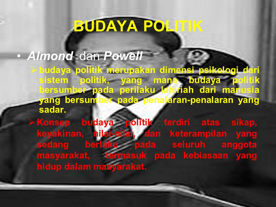 BUDAYA POLITIK Almond dan Powell bbudaya politik merupakan dimensi psikologi dari sistem politik, yang mana budaya politik bersumber pada perilaku lahiriah dari manusia yang bersumber pada penalaran-penalaran yang sadar.