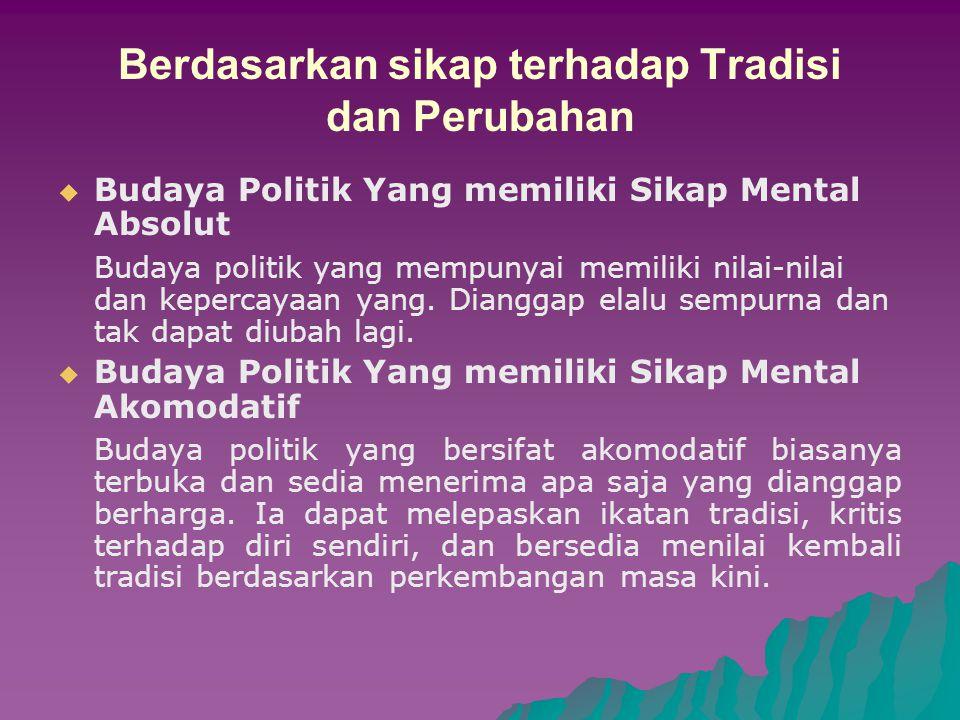 BENTUK BUDAYA POLITIK Budaya Politik Militan Budaya politik dimana perbedaan tidak dipandang sebagai usaha mencari alternatif yang terbaik, tetapi dipandang sebagai usaha jahat dan menantang.