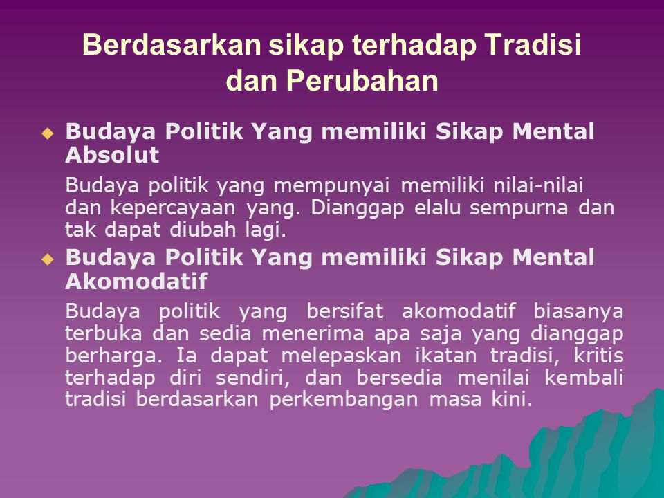 Berdasarkan sikap terhadap Tradisi dan Perubahan BBudaya Politik Yang memiliki Sikap Mental Absolut Budaya politik yang mempunyai memiliki nilai-nilai dan kepercayaan yang.