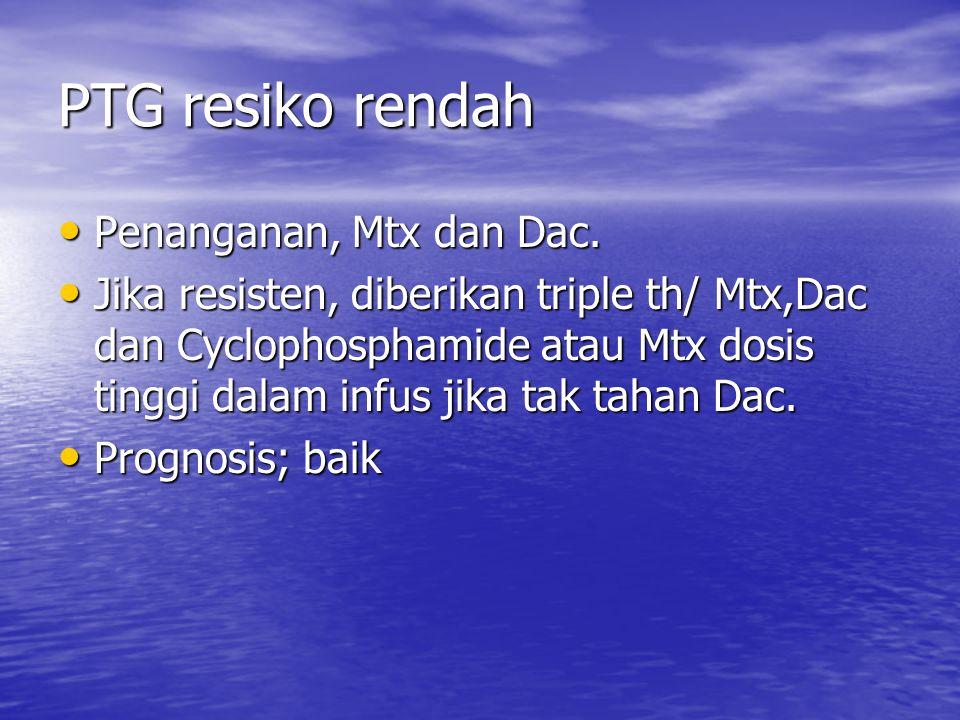 PTG resiko rendah Penanganan, Mtx dan Dac. Penanganan, Mtx dan Dac. Jika resisten, diberikan triple th/ Mtx,Dac dan Cyclophosphamide atau Mtx dosis ti