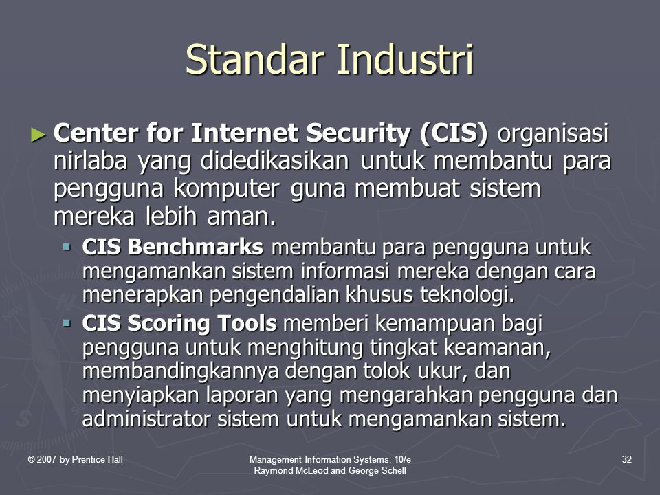 © 2007 by Prentice HallManagement Information Systems, 10/e Raymond McLeod and George Schell 32 Standar Industri ► Center for Internet Security (CIS) organisasi nirlaba yang didedikasikan untuk membantu para pengguna komputer guna membuat sistem mereka lebih aman.