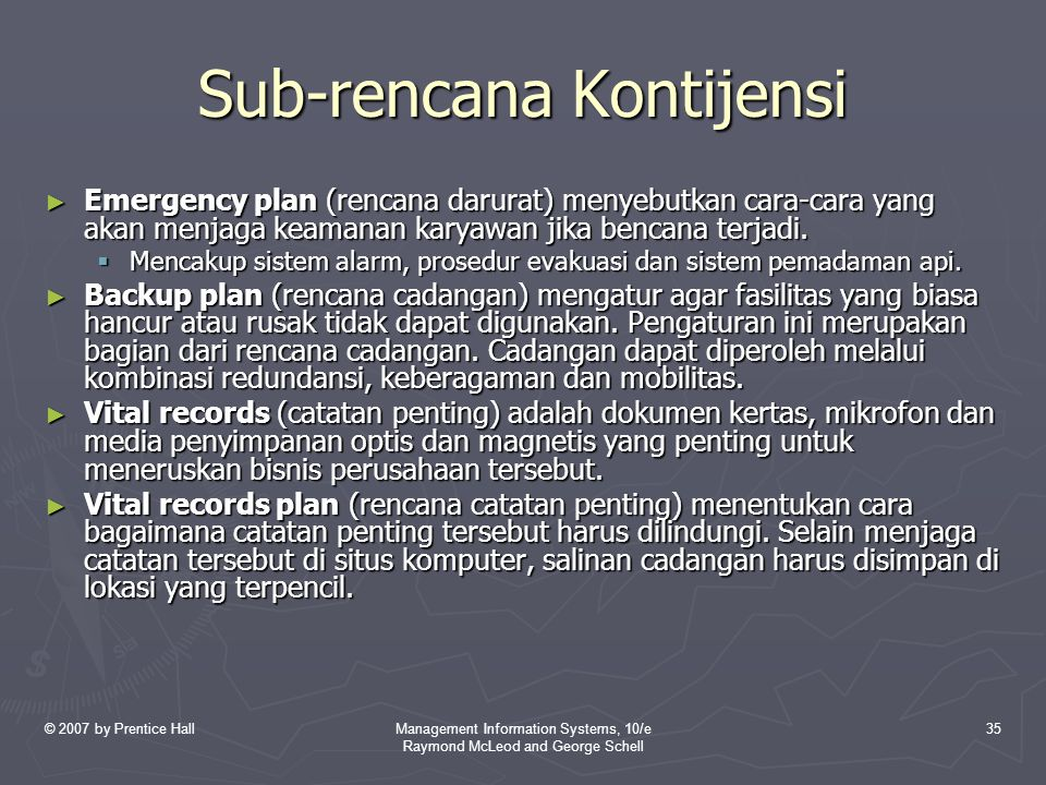 © 2007 by Prentice HallManagement Information Systems, 10/e Raymond McLeod and George Schell 35 Sub-rencana Kontijensi ► Emergency plan (rencana darurat) menyebutkan cara-cara yang akan menjaga keamanan karyawan jika bencana terjadi.