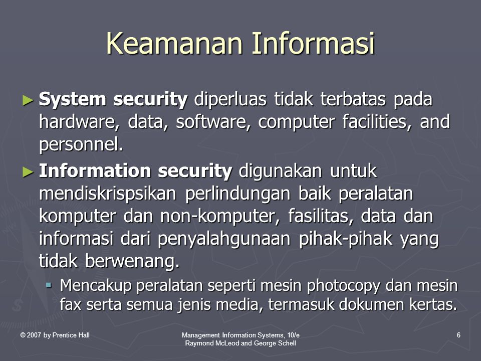 © 2007 by Prentice HallManagement Information Systems, 10/e Raymond McLeod and George Schell 6 Keamanan Informasi ► System security diperluas tidak terbatas pada hardware, data, software, computer facilities, and personnel.