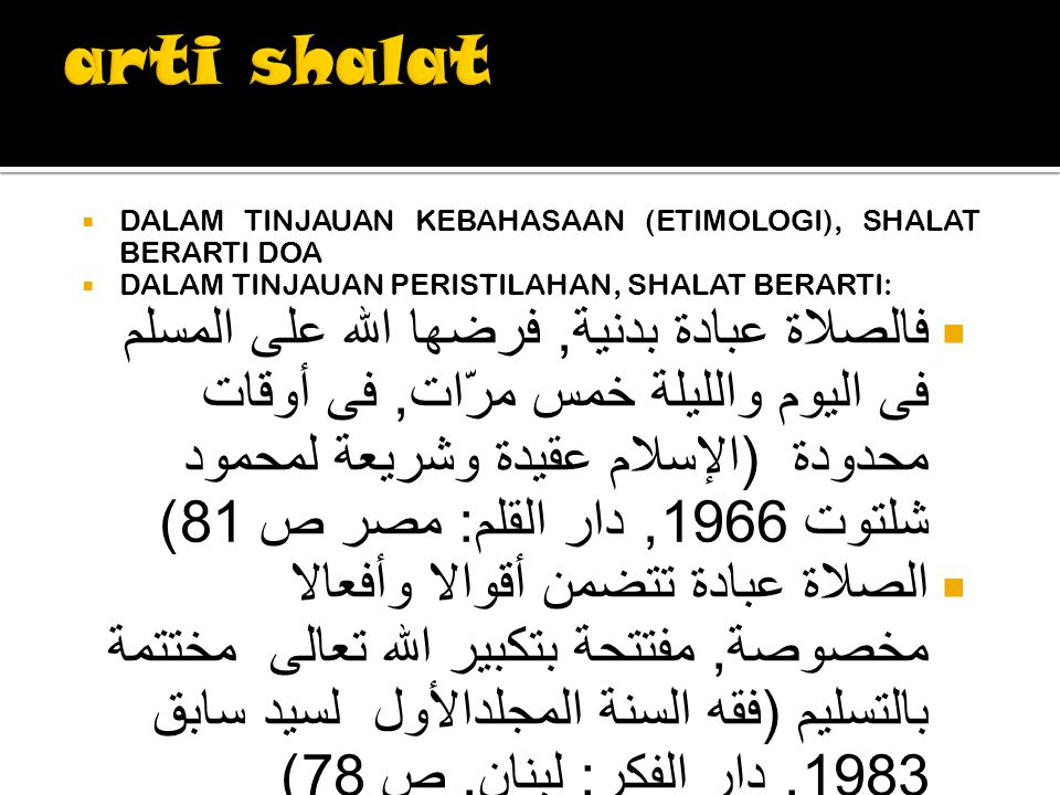  DALAM TINJAUAN KEBAHASAAN (ETIMOLOGI), SHALAT BERARTI DOA  DALAM TINJAUAN PERISTILAHAN, SHALAT BERARTI:  فالصلاة عبادة بدنية, فرضها الله على المسلم فى اليوم والليلة خمس مرّات, فى أوقات محدودة ( الإسلام عقيدة وشريعة لمحمود شلتوت 1966, دار القلم : مصر ص 81)  الصلاة عبادة تتضمن أقوالا وأفعالا مخصوصة, مفتتحة بتكبير الله تعالى مختتمة بالتسليم ( فقه السنة المجلدالأول لسيد سابق 1983, دار الفكر : لبنان, ص 78)