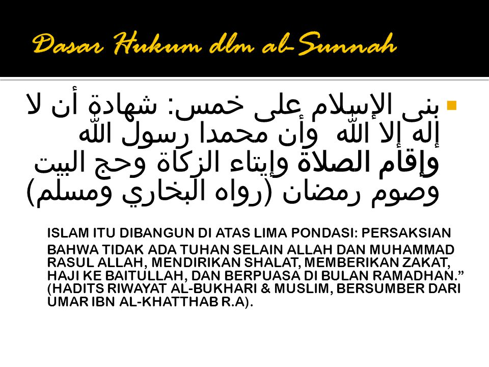  بنى الإسلام على خمس: شهادة أن لا إله إلا الله وأن محمدا رسول الله وإقام الصلاة وإيتاء الزكاة وحج البيت وصوم رمضان (رواه البخاري ومسلم) ISLAM ITU DIBANGUN DI ATAS LIMA PONDASI: PERSAKSIAN BAHWA TIDAK ADA TUHAN SELAIN ALLAH DAN MUHAMMAD RASUL ALLAH, MENDIRIKAN SHALAT, MEMBERIKAN ZAKAT, HAJI KE BAITULLAH, DAN BERPUASA DI BULAN RAMADHAN. (HADITS RIWAYAT AL-BUKHARI & MUSLIM, BERSUMBER DARI UMAR IBN AL-KHATTHAB R.A).