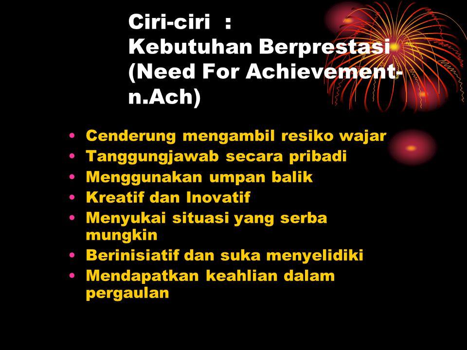 Ciri-ciri : Kebutuhan Berprestasi (Need For Achievement- n.Ach) Cenderung mengambil resiko wajar Tanggungjawab secara pribadi Menggunakan umpan balik