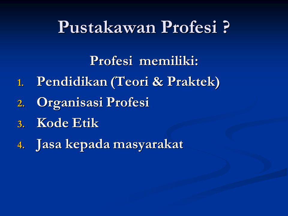 Pustakawan Profesi ? Profesi memiliki: 1. Pendidikan (Teori & Praktek) 2. Organisasi Profesi 3. Kode Etik 4. Jasa kepada masyarakat