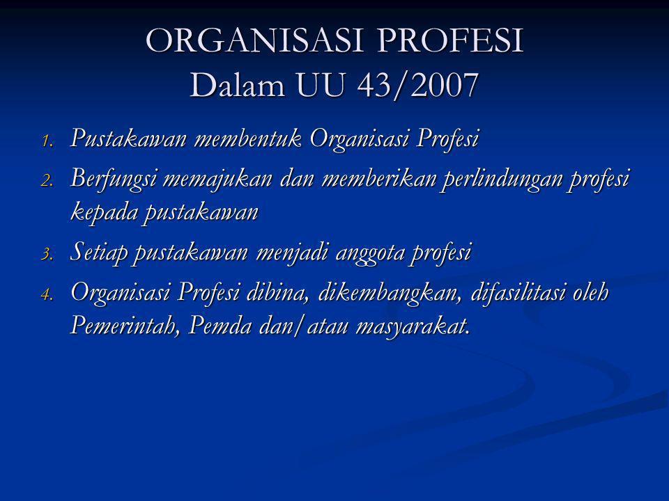 ORGANISASI PROFESI Dalam UU 43/2007 1. Pustakawan membentuk Organisasi Profesi 2. Berfungsi memajukan dan memberikan perlindungan profesi kepada pusta