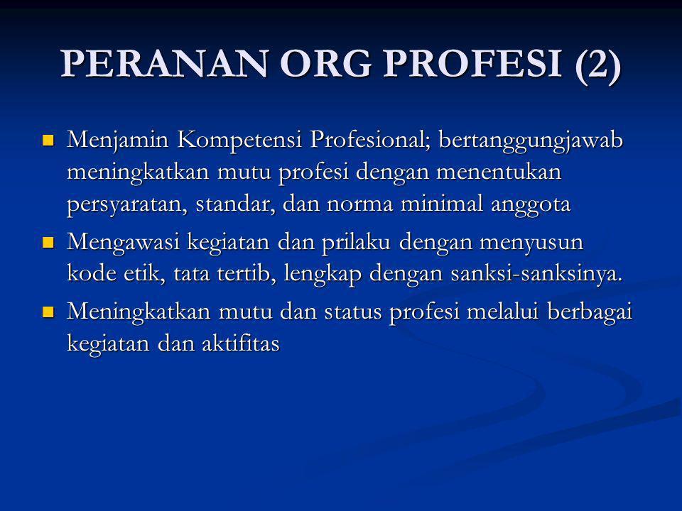 PERANAN ORG PROFESI (2) Menjamin Kompetensi Profesional; bertanggungjawab meningkatkan mutu profesi dengan menentukan persyaratan, standar, dan norma