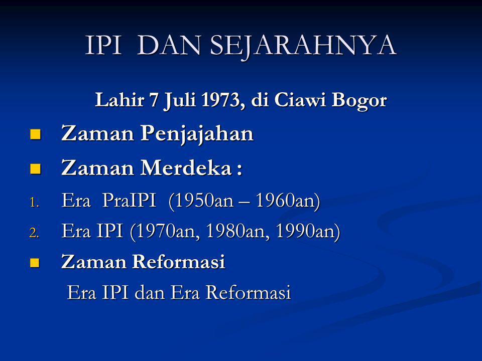 IPI DAN SEJARAHNYA Lahir 7 Juli 1973, di Ciawi Bogor Zaman Penjajahan Zaman Penjajahan Zaman Merdeka : Zaman Merdeka : 1. Era PraIPI (1950an – 1960an)
