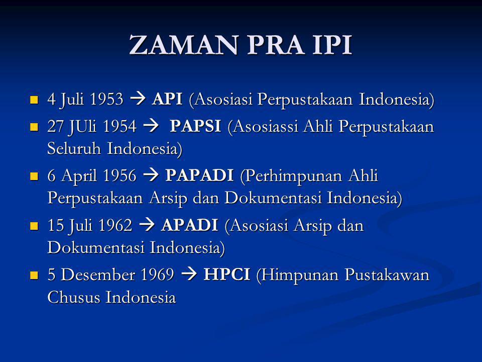 ZAMAN PRA IPI 4 Juli 1953  API (Asosiasi Perpustakaan Indonesia) 4 Juli 1953  API (Asosiasi Perpustakaan Indonesia) 27 JUli 1954  PAPSI (Asosiassi