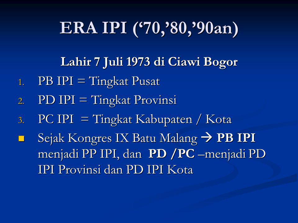 ERA IPI ('70,'80,'90an) Lahir 7 Juli 1973 di Ciawi Bogor 1. PB IPI = Tingkat Pusat 2. PD IPI = Tingkat Provinsi 3. PC IPI = Tingkat Kabupaten / Kota S