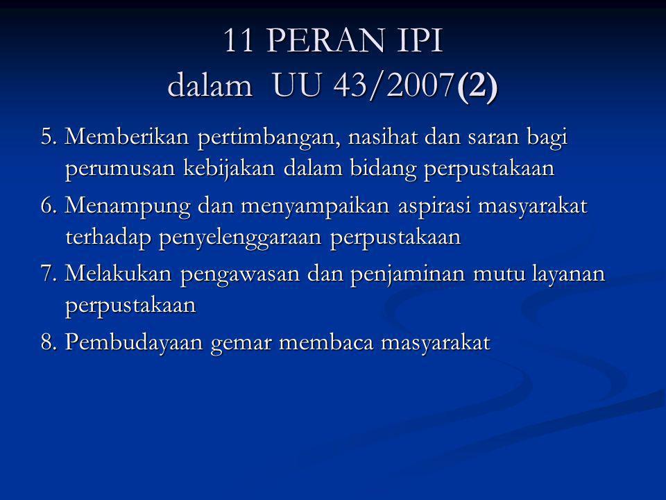11 PERAN IPI dalam UU 43/2007(2) 5. Memberikan pertimbangan, nasihat dan saran bagi perumusan kebijakan dalam bidang perpustakaan 6. Menampung dan men