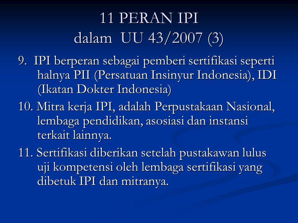 11 PERAN IPI dalam UU 43/2007 (3) 9. IPI berperan sebagai pemberi sertifikasi seperti halnya PII (Persatuan Insinyur Indonesia), IDI (Ikatan Dokter In