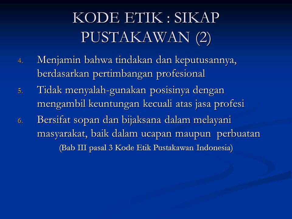KODE ETIK : SIKAP PUSTAKAWAN (2) 4. Menjamin bahwa tindakan dan keputusannya, berdasarkan pertimbangan profesional 5. Tidak menyalah-gunakan posisinya