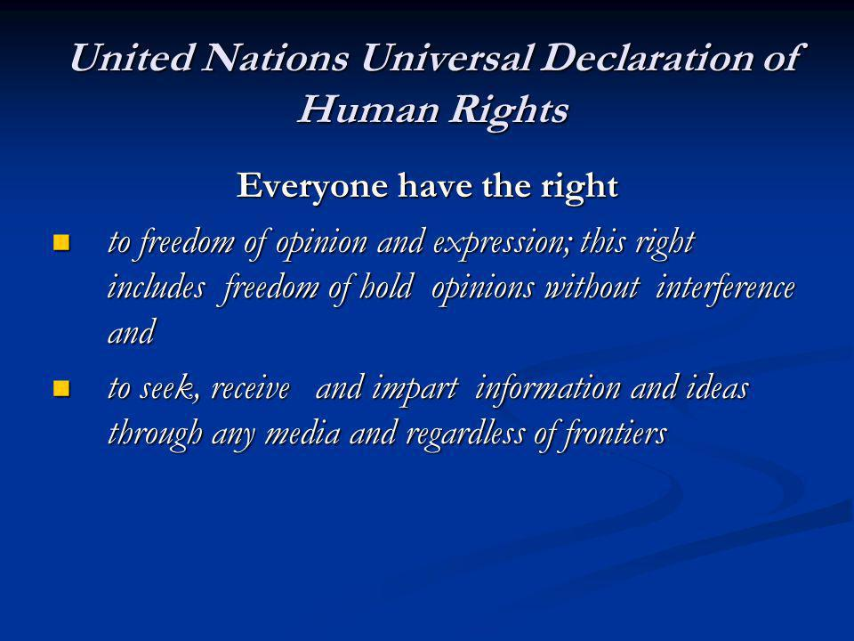 United Nations Universal Declaration of Human Rights Everyone have the right to freedom of opinion and expression; this right includes freedom of hold opinions without interference and to freedom of opinion and expression; this right includes freedom of hold opinions without interference and to seek, receive and impart information and ideas through any media and regardless of frontiers to seek, receive and impart information and ideas through any media and regardless of frontiers