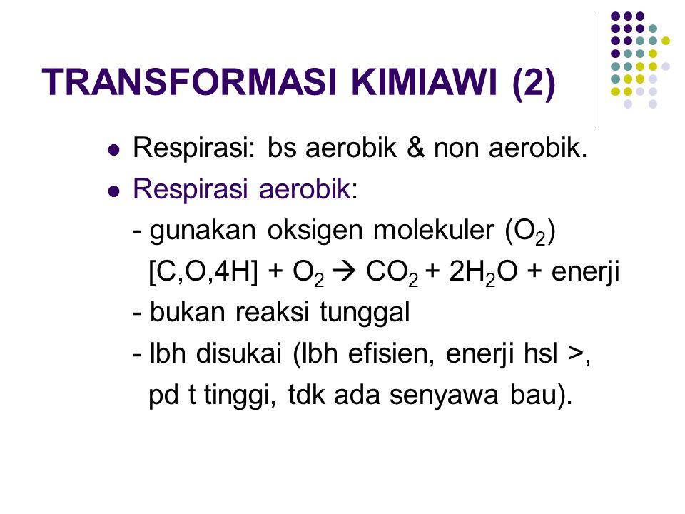 TRANSFORMASI KIMIAWI (2) Respirasi: bs aerobik & non aerobik. Respirasi aerobik: - gunakan oksigen molekuler (O 2 ) [C,O,4H] + O 2  CO 2 + 2H 2 O + e