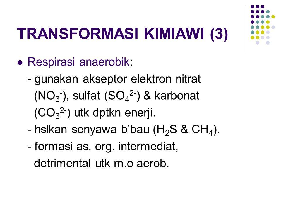 TRANSFORMASI KIMIAWI (3) Respirasi anaerobik: - gunakan akseptor elektron nitrat (NO 3 - ), sulfat (SO 4 2- ) & karbonat (CO 3 2- ) utk dptkn enerji.
