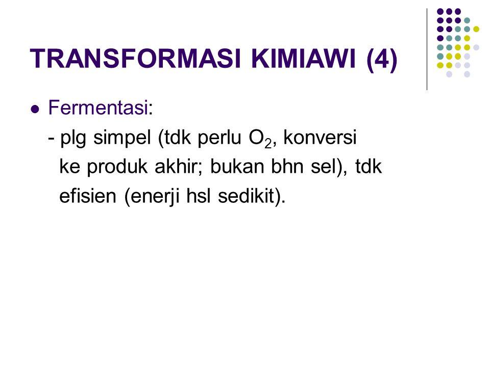 TRANSFORMASI KIMIAWI (4) Fermentasi: - plg simpel (tdk perlu O 2, konversi ke produk akhir; bukan bhn sel), tdk efisien (enerji hsl sedikit).