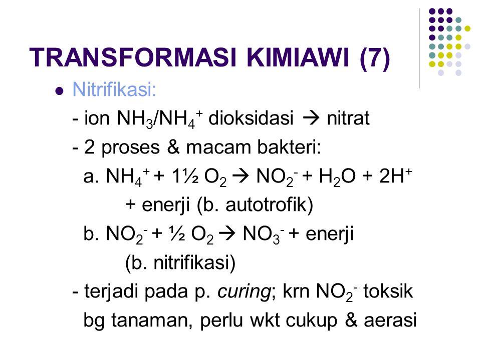 TRANSFORMASI KIMIAWI (7) Nitrifikasi: - ion NH 3 /NH 4 + dioksidasi  nitrat - 2 proses & macam bakteri: a. NH 4 + + 1½ O 2  NO 2 - + H 2 O + 2H + +
