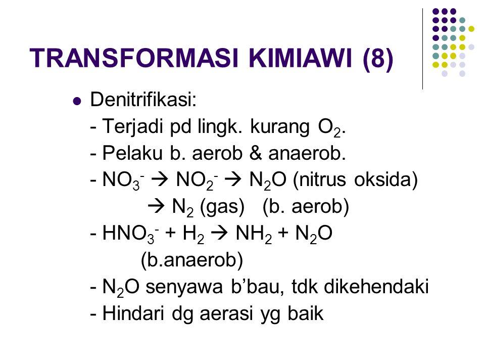 TRANSFORMASI KIMIAWI (8) Denitrifikasi: - Terjadi pd lingk. kurang O 2. - Pelaku b. aerob & anaerob. - NO 3 -  NO 2 -  N 2 O (nitrus oksida)  N 2 (