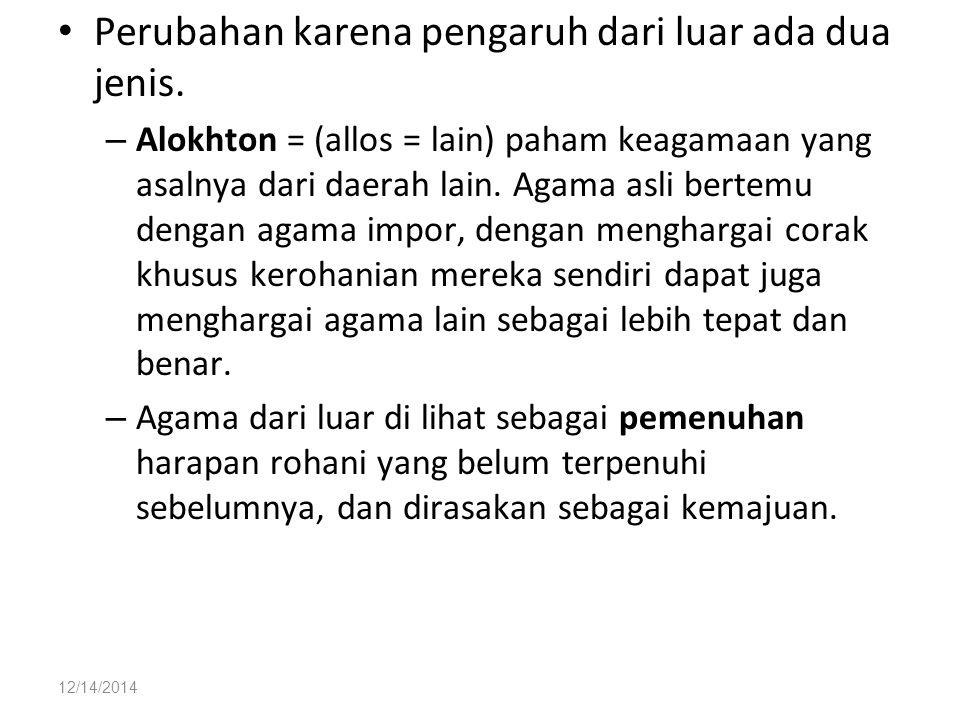 12/14/2014 Perubahan karena pengaruh dari luar ada dua jenis. – Alokhton = (allos = lain) paham keagamaan yang asalnya dari daerah lain. Agama asli be