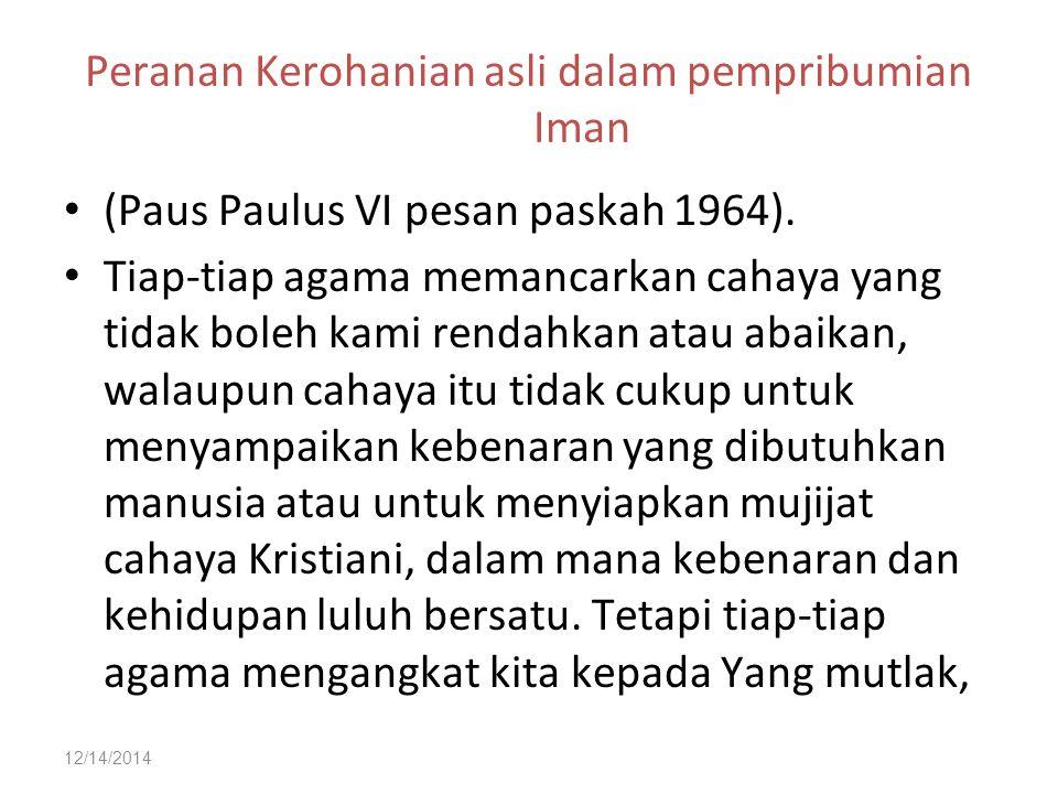 12/14/2014 Peranan Kerohanian asli dalam pempribumian Iman (Paus Paulus VI pesan paskah 1964). Tiap-tiap agama memancarkan cahaya yang tidak boleh kam