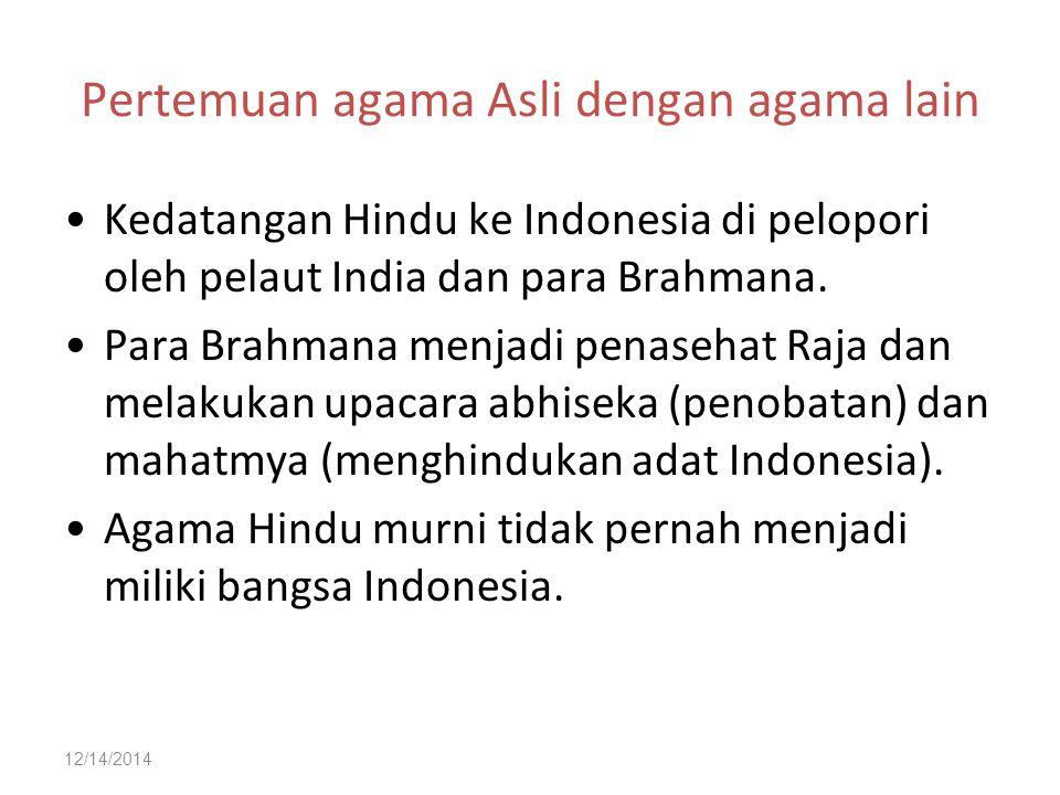 12/14/2014 Pertemuan agama Asli dengan agama lain Kedatangan Hindu ke Indonesia di pelopori oleh pelaut India dan para Brahmana. Para Brahmana menjadi