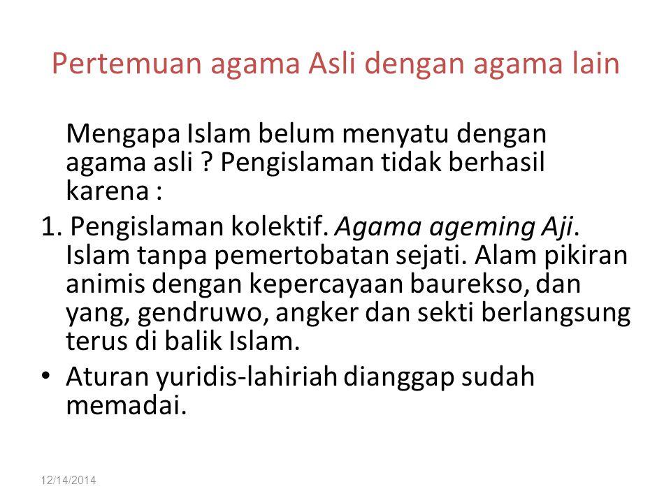 12/14/2014 Pertemuan agama Asli dengan agama lain Mengapa Islam belum menyatu dengan agama asli ? Pengislaman tidak berhasil karena : 1. Pengislaman k