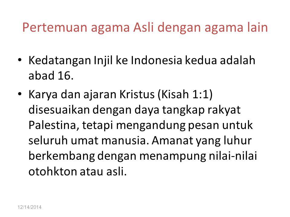 12/14/2014 Pertemuan agama Asli dengan agama lain Kedatangan Injil ke Indonesia kedua adalah abad 16. Karya dan ajaran Kristus (Kisah 1:1) disesuaikan