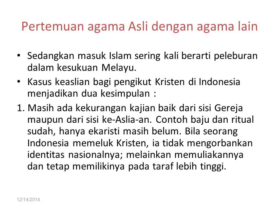 12/14/2014 Pertemuan agama Asli dengan agama lain Sedangkan masuk Islam sering kali berarti peleburan dalam kesukuan Melayu.