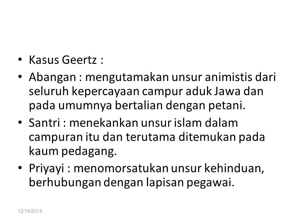 12/14/2014 Kasus Geertz : Abangan : mengutamakan unsur animistis dari seluruh kepercayaan campur aduk Jawa dan pada umumnya bertalian dengan petani. S