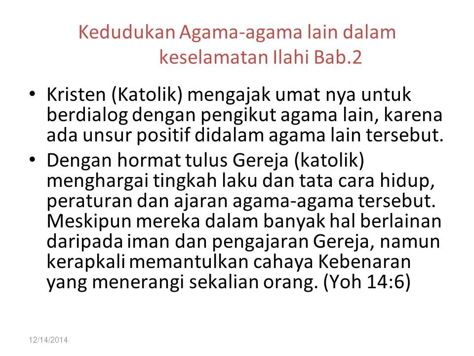 12/14/2014 Kedudukan Agama-agama lain dalam keselamatan Ilahi Bab.2 Kristen (Katolik) mengajak umat nya untuk berdialog dengan pengikut agama lain, ka