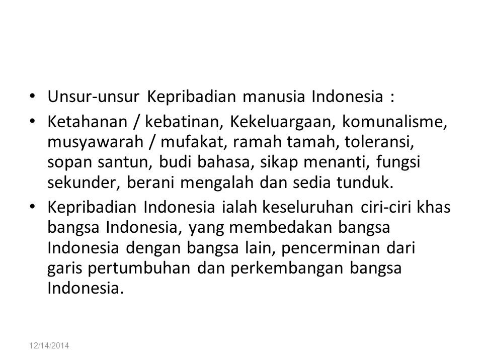 12/14/2014 Unsur-unsur Kepribadian manusia Indonesia : Ketahanan / kebatinan, Kekeluargaan, komunalisme, musyawarah / mufakat, ramah tamah, toleransi,
