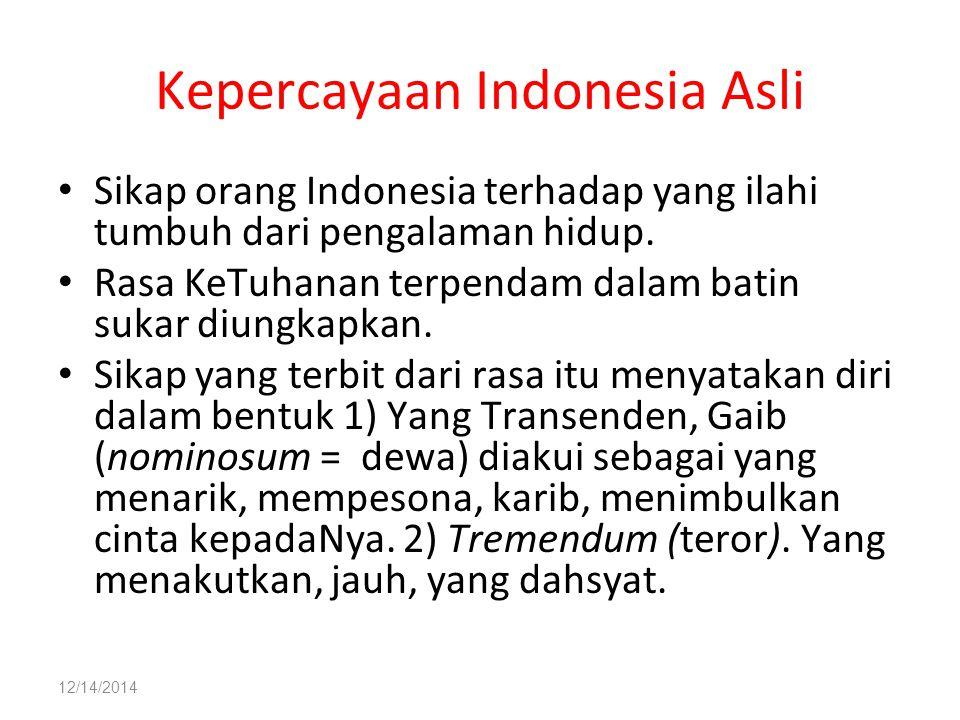 12/14/2014 Kepercayaan Indonesia Asli Sikap orang Indonesia terhadap yang ilahi tumbuh dari pengalaman hidup. Rasa KeTuhanan terpendam dalam batin suk