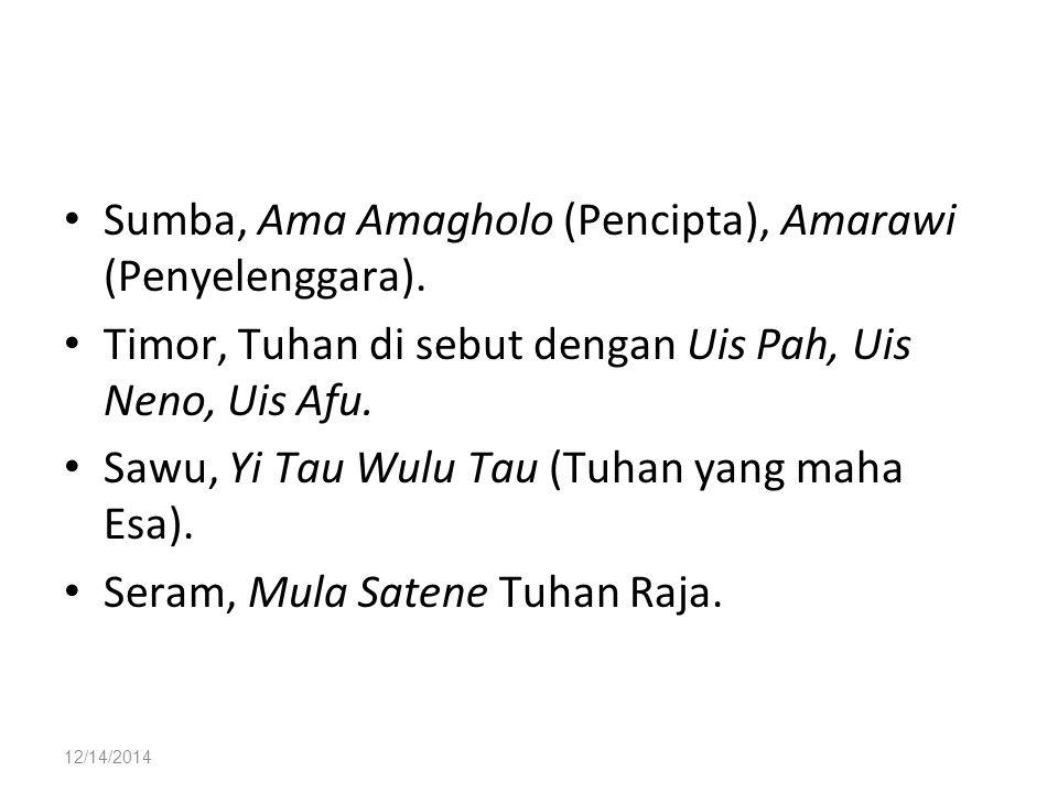 12/14/2014 Sumba, Ama Amagholo (Pencipta), Amarawi (Penyelenggara). Timor, Tuhan di sebut dengan Uis Pah, Uis Neno, Uis Afu. Sawu, Yi Tau Wulu Tau (Tu