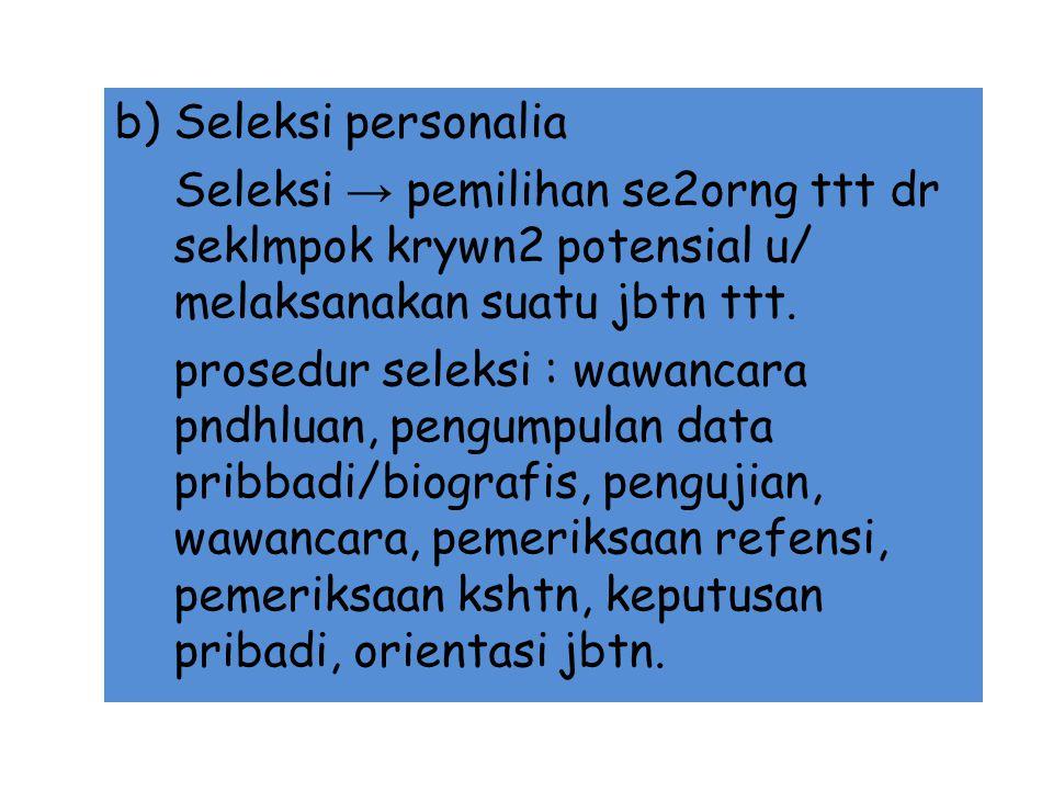 b) Seleksi personalia Seleksi → pemilihan se2orng ttt dr seklmpok krywn2 potensial u/ melaksanakan suatu jbtn ttt.