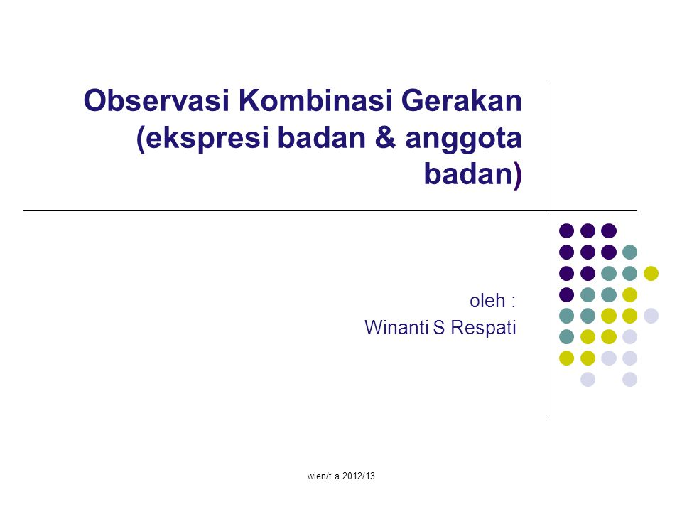 wien/t.a 2012/13 Observasi Kombinasi Gerakan (ekspresi badan & anggota badan) oleh : Winanti S Respati