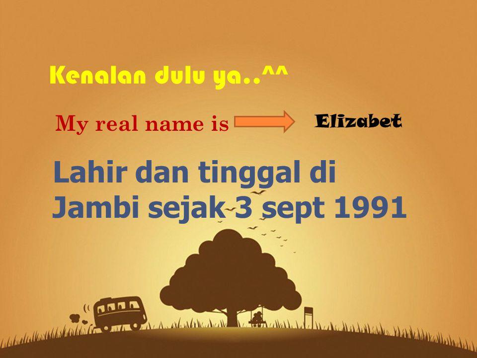 Kenalan dulu ya..^^ My real name is Elizabet Lahir dan tinggal di Jambi sejak 3 sept 1991